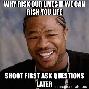 Yo Dawg - Why risk our lives if we can risk you life shoot first ask questions later