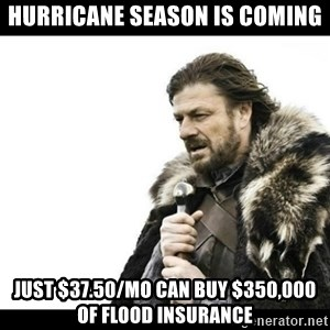 Winter is Coming - Hurricane season is coming Just $37.50/mo can buy $350,000 of flood insurance