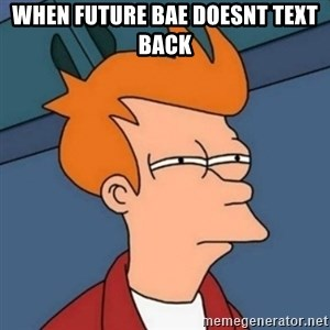 Not sure if troll - When future bae doesnt text back