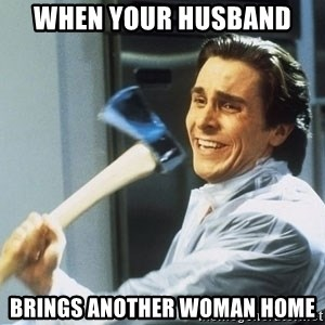 Patrick Bateman With Axe - When your husband  Brings another woman home