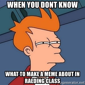 Futurama Fry - when you dont know  what to make a meme about in raeding class