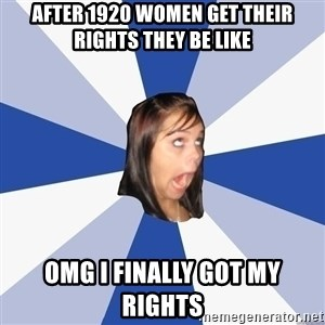 Annoying Facebook Girl - After 1920 women get their rights they be like omg i finally got my rights
