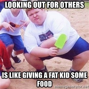 American Fat Kid - Looking out for others  is like giving a fat kid some food