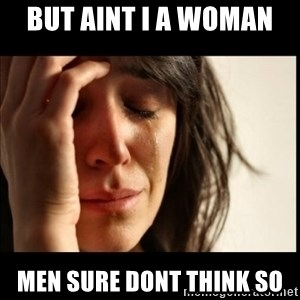 First World Problems - but aint i a woman  men sure dont think so