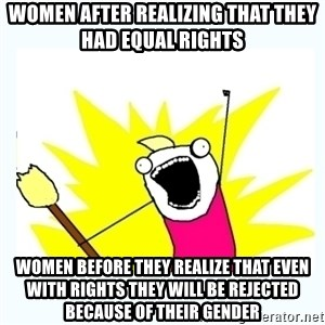 All the things - women after realizing that they had equal rights women before they realize that even with rights they will be rejected because of their gender