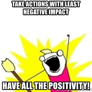 x all the y - Take Actions with least negative impact have ALL THE POSITIVITY!