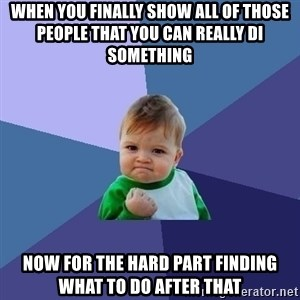Success Kid - when you finally show all of those people that you can really di something now for the hard part finding what to do after that