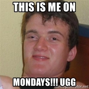 Stoner Stanley - This is me on  MONDAYS!!! UGG