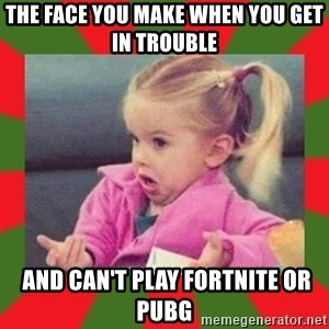 dafuq girl - The face you make when you get in trouble  and can't play Fortnite or PUBG