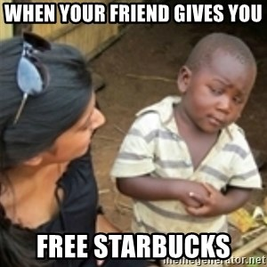 Skeptical african kid  - When your friend gives you  free starbucks