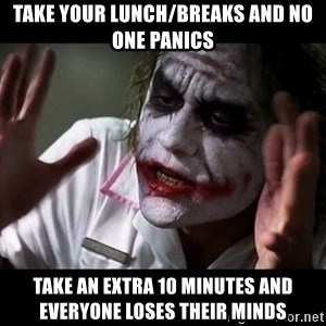 joker mind loss - take your lunch/breaks and no one panics take an extra 10 minutes and everyone loses their minds