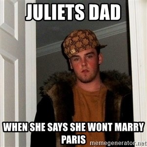 Scumbag Steve - juliets dad  when she says she wont marry paris