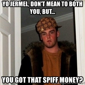 Scumbag Steve - YO JERMEL, DON'T MEAN TO BOTH YOU, BUT... YOU GOT THAT SPIFF MONEY?