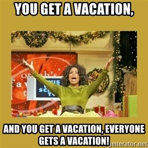 Oprah You get a - You get a vacation, And you get a vacation, Everyone gets a vacation!
