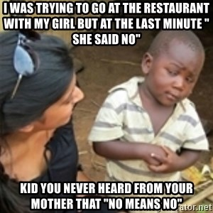 "Skeptical african kid  - I was trying to go at the restaurant with my girl but at the last minute "" she said no"" Kid you never heard from your mother that ""no means no"""