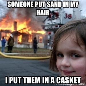 Disaster Girl - Someone put sand in my hair  I put them in a casket
