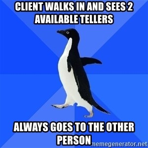 Socially Awkward Penguin - Client walks in and sees 2 available tellers Always goes to the other person