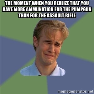 Sad Face Guy - the moment when you realize that you have more ammunation for the pumpgun than for the assault rifle