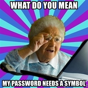 old lady - WHAT DO YOU MEAN  MY PASSWORD NEEDS A SYMBOL