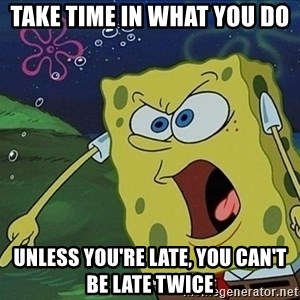 Screaming Spongebob - Take time in what you do  Unless you're late, you can't be late twice
