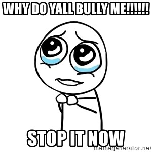 pleaseguy  - why do yall bully me!!!!!! stop it now