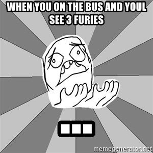 Whyyy??? - When you on the bus and youl see 3 furies ...