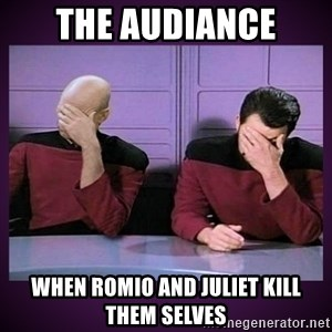 Double Facepalm - The audiance when romio and juliet kill them selves