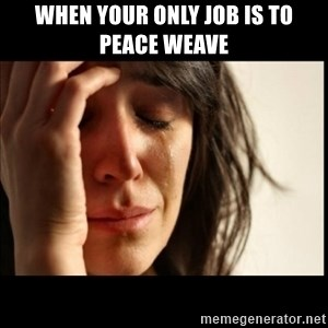 First World Problems - when your only job is to peace weave