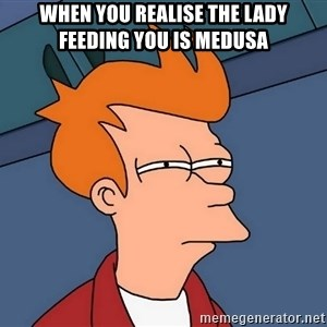 Futurama Fry - When you realise the lady feeding you is Medusa