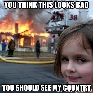 Disaster Girl - You think this looks bad You should see my country