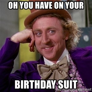 Willy Wonka - Oh you have on your  birthday suit