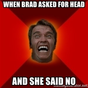 Angry Arnold - When brad asked for head and she said no