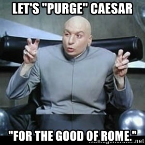 """dr. evil quotation marks - Let's """"purge"""" Caesar """"For the good of rome."""""""