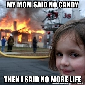 Disaster Girl - my mom said no candy then i said no more life
