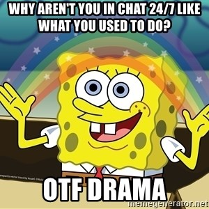 spongebob rainbow - Why aren't you in chat 24/7 like what you used to do? OTF Drama