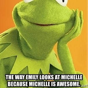 Kermit the frog - The way Emily looks at Michelle because Michelle is awesome.