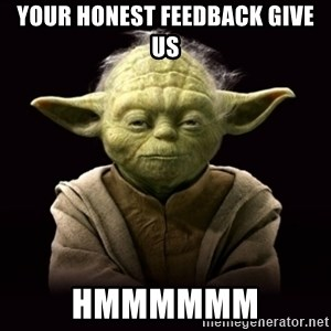 ProYodaAdvice - your honest feedback give us hmmmmmm