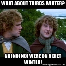 What about second breakfast? - What about thirds winter? NO! NO! NO! Were on a diet winter!