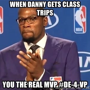 KD you the real mvp f - When Danny gets class trips You the real MVP #DE-4-VP