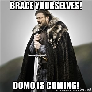Game of Thrones - Brace yourselves! DOMO is coming!