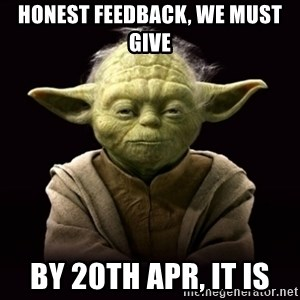 ProYodaAdvice - honest feedback, we must give by 20th apr, it is