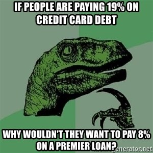 Philosoraptor - If people are paying 19% on credit card debt Why wouldn't they want to pay 8% on a premier loan?