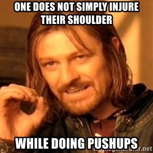 One Does Not Simply - one does not simply injure their shoulder while doing pushups
