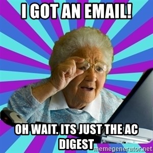 old lady - I got an email! oh wait. Its just the AC digest