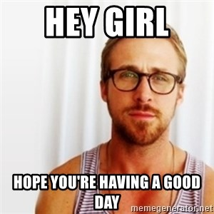 Ryan Gosling Hey  - Hey girl  hope you're having a good day