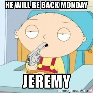 Suicide Stewie - He will be back monday Jeremy
