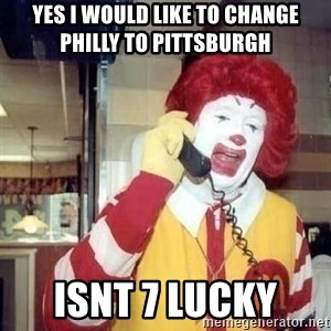 Ronald Mcdonald Call - Yes i would like to change philly to Pittsburgh  Isnt 7 lucky