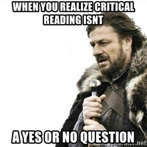 Prepare yourself - when you realize critical reading isnt  a yes or no question