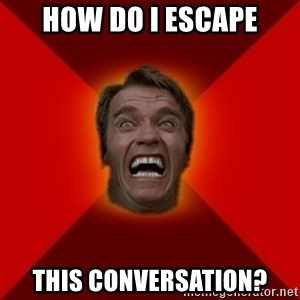 Angry Arnold - how do i escape this conversation?
