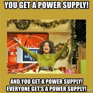 Oprah You get a - You get a power supply! And you get a power supply! Everyone get's a power supply!